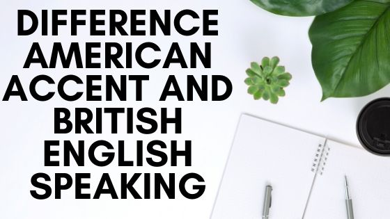 Difference American accent and British English speaking