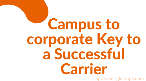 Campus to corporate Key to a Successful Carrier